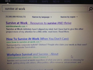 Number one ranked in Bing, Celebration, Survive at Work, your one stop resource for work skills, work resources, work tools and work motivation. Hate work? Want promotion? Survive at work will help you thrive at work.